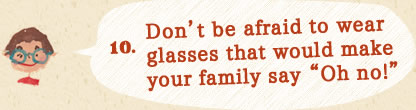 10.Don't be afraid to wear glasses that would make your family say