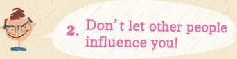 2.Don't let other people influence you!